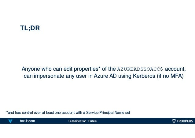 fox-it.com Anyone who can edit properties* of the AZUREADSSOACC$ account, can impersonate any user in Azure AD using Kerbe...