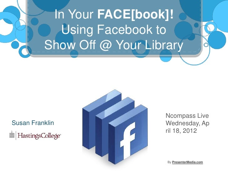 In Your FACE[book]!            Using Facebook to          Show Off @ Your Library                              Ncompass Li...