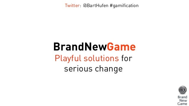 BrandNewGame Playful solutions for serious change Twitter: @BartHufen #gamification