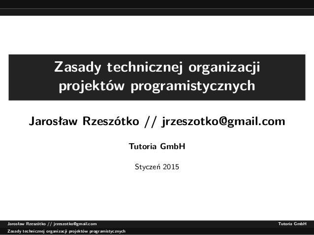 Zasady technicznej organizacji projektów programistycznych Jarosław Rzeszótko // jrzeszotko@gmail.com Tutoria GmbH Styczeń...