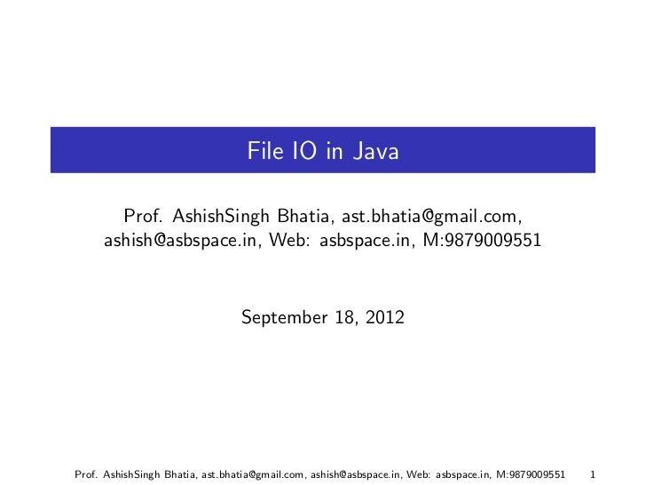 File IO in Java       Prof. AshishSingh Bhatia, ast.bhatia@gmail.com,     ashish@asbspace.in, Web: asbspace.in, M:98790095...