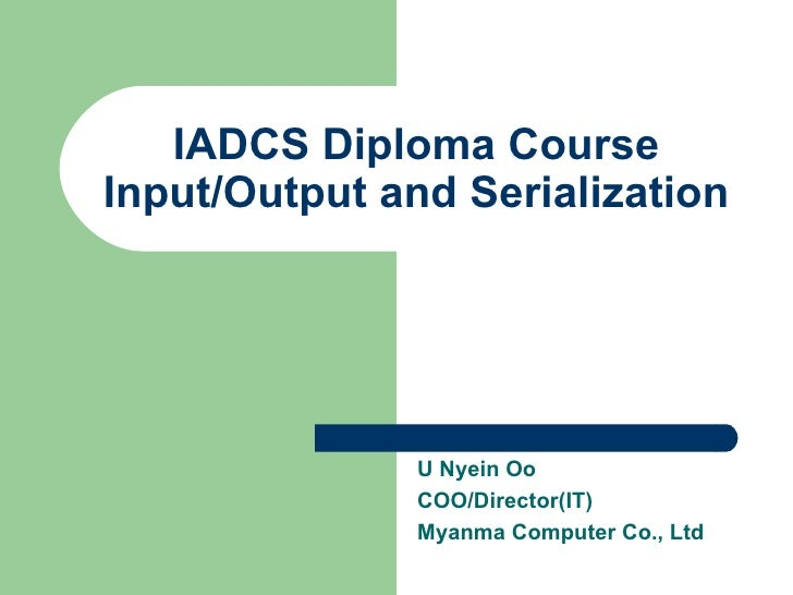 IADCS Diploma Course Input/Output and Serialization U Nyein Oo COO/Director(IT) Myanma Computer Co., Ltd