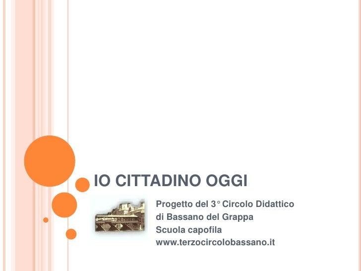IO CITTADINO OGGI<br />Progetto del 3° Circolo Didattico <br />di Bassano del Grappa<br />Scuola capofila<br />www.terzoci...
