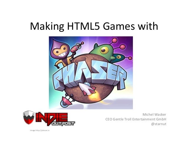 Making HTML5 Games with Michel Wacker CEO Gentle Troll Entertainment GmbH @starnut Image http://phaser.io