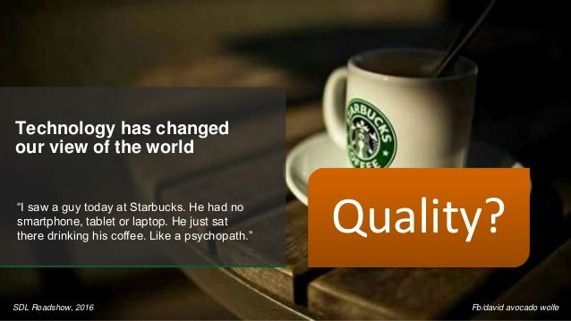 "Technology has changed our view of the world ""I saw a guy today at Starbucks. He had no smartphone, tablet or laptop. He j..."