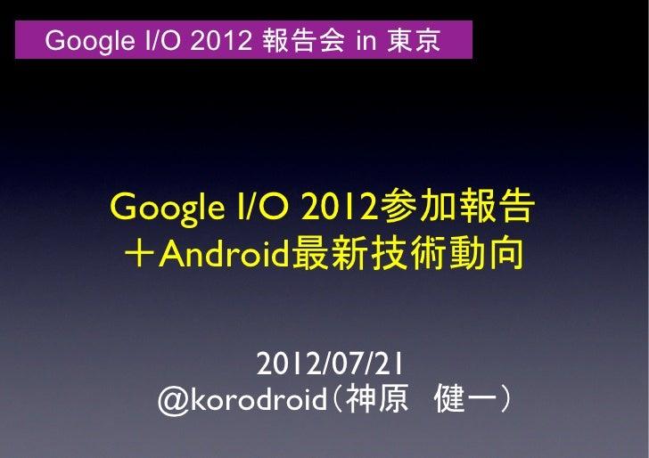Google I/O 2012 報告会 in 東京    Google I/O 2012参加報告    +Android最新技術動向            2012/07/21       @korodroid(神原 健一)
