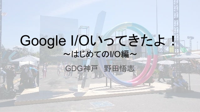 Google I/Oいってきたよ! ~はじめてのI/O編~ GDG神戸 野田悟志
