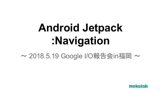 Android Jetpack :Navigation 〜 2018.5.19 Google I/O報告会in福岡 〜