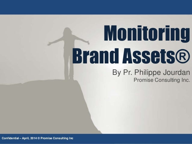 Monitoring Brand Assets® By Pr. Philippe Jourdan Promise Consulting Inc. Confidential – April, 2014 © Promise Consulting I...