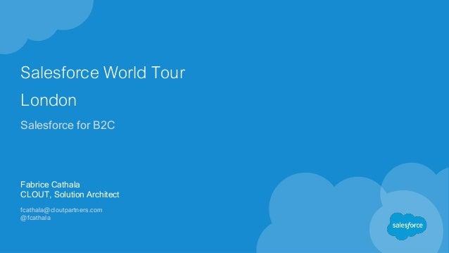 Salesforce World Tour London Salesforce for B2C Fabrice Cathala CLOUT, Solution Architect fcathala@cloutpartners.com @fcat...