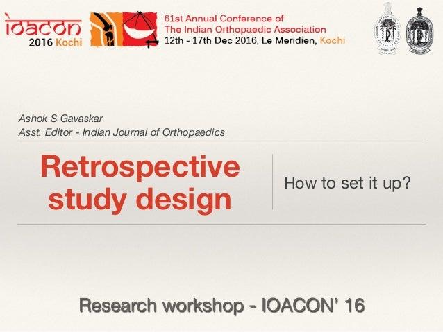 Ashok S Gavaskar Asst. Editor - Indian Journal of Orthopaedics Retrospective study design How to set it up? Research works...
