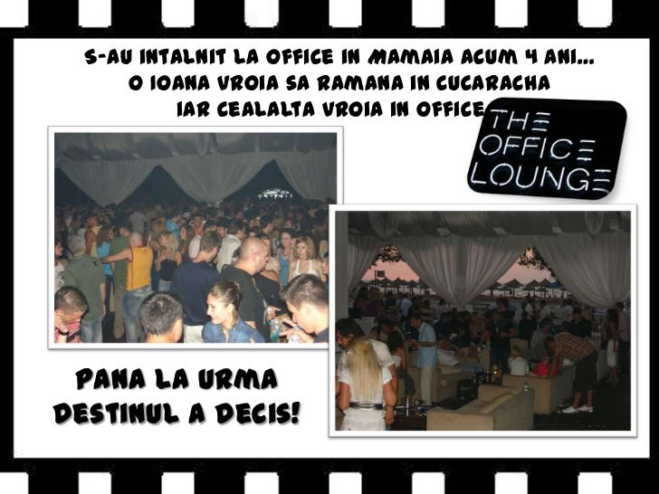 S-au intalnit la Office in Mamaia acum 4 ani…<br />O Ioana vroia sa ramana in Cucaracha <br />iar cealalta vroia in Office...