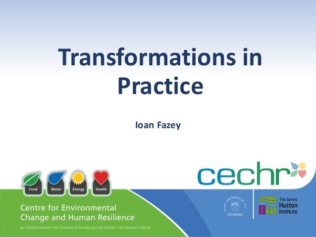 Transforming lives locally and globally @CECHR_UoD http://www.dundee.ac.uk/cechr/ Transformations in Practice Ioan Fazey
