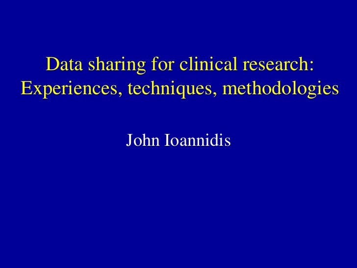 Data sharing for clinical research:Experiences, techniques, methodologies            John Ioannidis