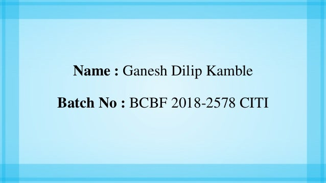 Name : Ganesh Dilip Kamble Batch No : BCBF 2018-2578 CITI
