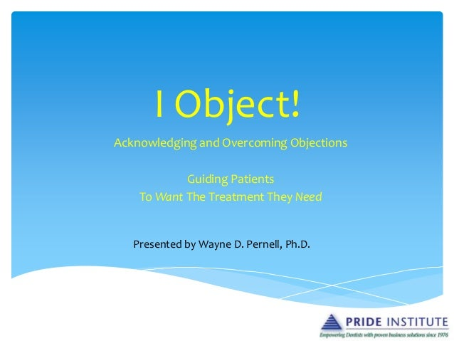 I Object! Acknowledging and Overcoming Objections Guiding Patients To Want The Treatment They Need Presented by Wayne D. P...