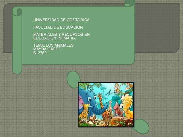 UNIVERSIDAD DE COSTA RICAFACULTAD DE EDUCACIÓNMATERIALES Y RECURSOS ENEDUCACIÓN PRIMARIATEMA: LOS ANIMALESMAYRA GARROB12760