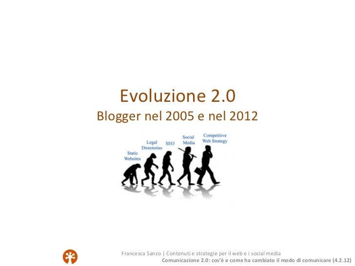 Evoluzione 2.0Blogger nel 2005 e nel 2012    Francesca Sanzo   Contenuti e strategie per il web e i social media          ...