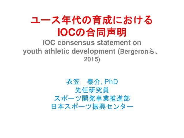 ユース年代の育成における IOCの合同声明 IOC consensus statement on youth athletic development (Bergeronら、 2015) 衣笠 泰介, PhD 先任研究員 スポーツ開発事業推進部...