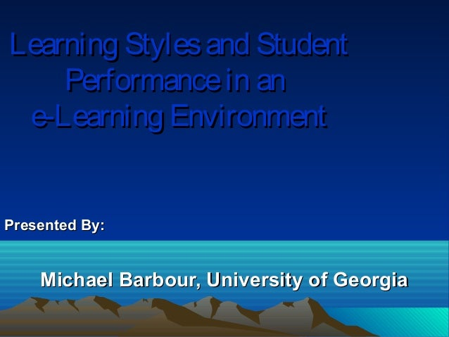 Learning Styles and Student    Performance in an e-Learning EnvironmentPresented By:    Michael Barbour, University of Geo...