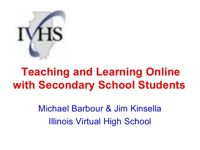 Teaching and Learning Onlinewith Secondary School Students    Michael Barbour & Jim Kinsella      Illinois Virtual High Sc...