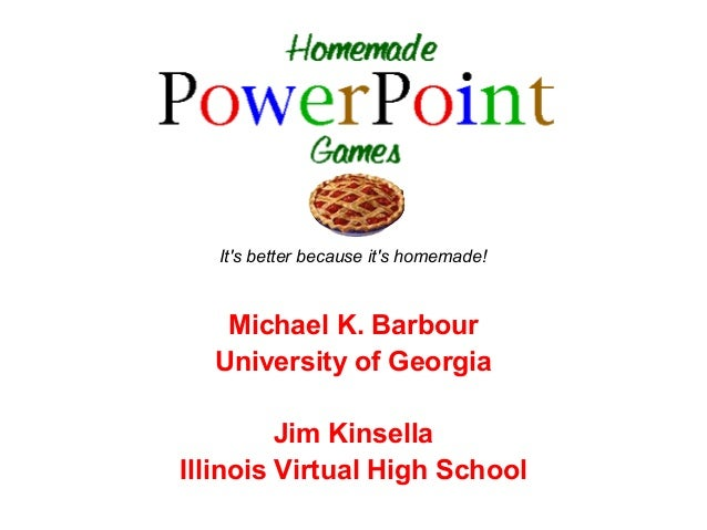 Its better because its homemade!   Michael K. Barbour  University of Georgia         Jim KinsellaIllinois Virtual High Sch...