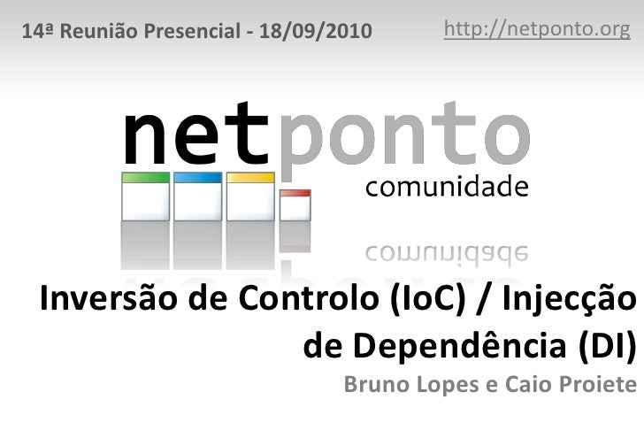 http://netponto.org<br />14ª Reunião Presencial - 18/09/2010<br />Inversão de Controlo (IoC) / Injecção de Dependência (DI...