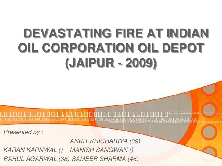 DEVASTATING FIRE AT INDIAN     OIL CORPORATION OIL DEPOT            (JAIPUR - 2009)Presented by :                  ANKIT K...