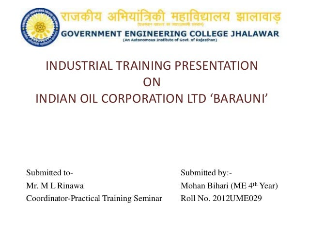 INDUSTRIAL TRAINING PRESENTATION ON INDIAN OIL CORPORATION LTD 'BARAUNI' Submitted to- Submitted by:- Mr. M L Rinawa Mohan...