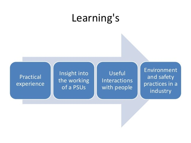 Learning's Practical experience Insight into the working of a PSUs Useful Interactions with people Environment and safety ...