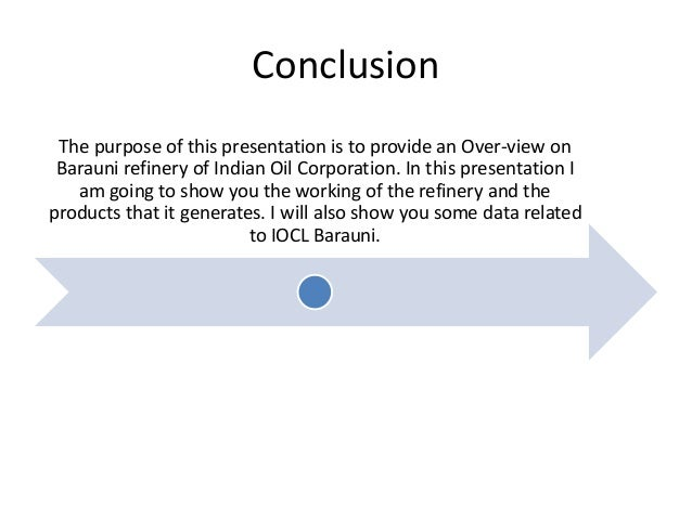 Conclusion The purpose of this presentation is to provide an Over-view on Barauni refinery of Indian Oil Corporation. In t...