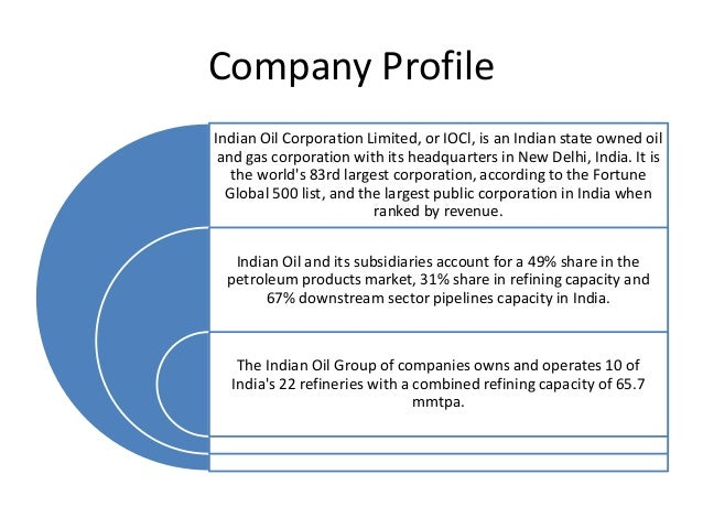 Company Profile Indian Oil Corporation Limited, or IOCl, is an Indian state owned oil and gas corporation with its headqua...