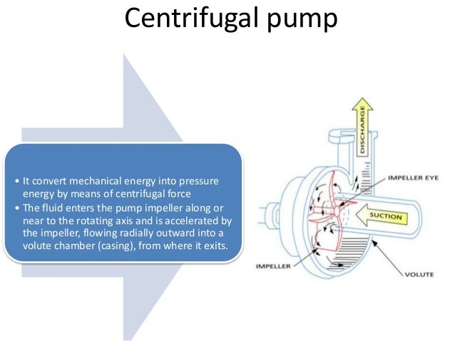 Centrifugal pump • It convert mechanical energy into pressure energy by means of centrifugal force • The fluid enters the ...