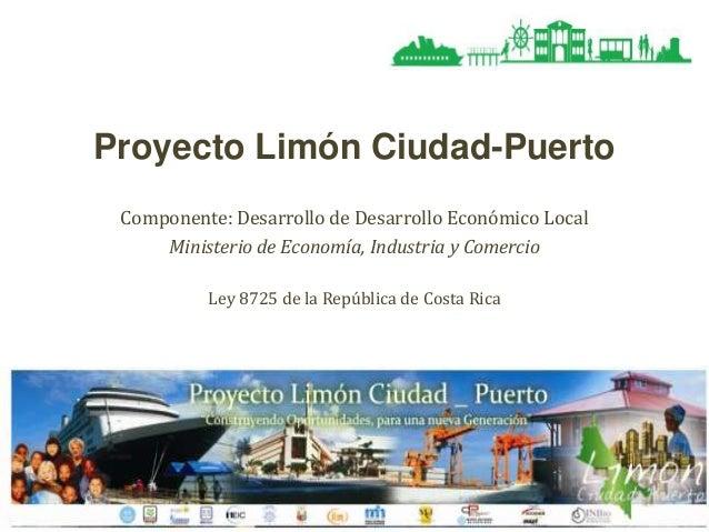 Proyecto Limón Ciudad-Puerto Componente: Desarrollo de Desarrollo Económico Local Ministerio de Economía, Industria y Come...