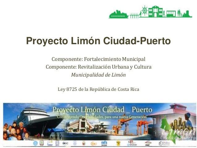 Proyecto Limón Ciudad-Puerto Componente: Fortalecimiento Municipal Componente: Revitalización Urbana y Cultura Municipalid...