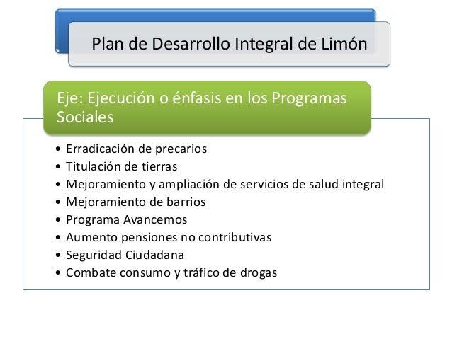 Plan de Desarrollo Integral de Limón Eje: Ejecución o énfasis en los Programas Sociales • • • • • • • •  Erradicación de p...