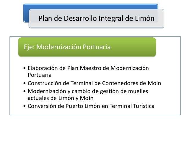 Plan de Desarrollo Integral de Limón  Eje: Modernización Portuaria • Elaboración de Plan Maestro de Modernización Portuari...