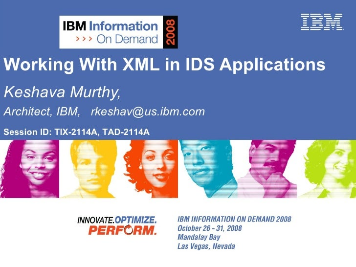 Working With XML in IDS Applications Keshava Murthy,  Architect, IBM,  [email_address] Session ID: TIX-2114A, TAD-2114A
