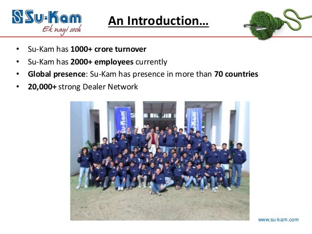 www.su-kam.com • Su-Kam has 1000+ crore turnover • Su-Kam has 2000+ employees currently • Global presence: Su-Kam has pres...