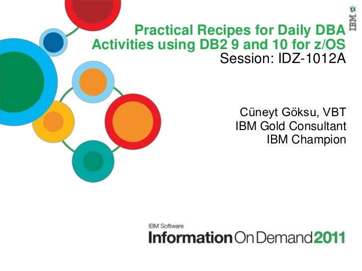 Practical Recipes for Daily DBAActivities using DB2 9 and 10 for z/OS                    Session: IDZ-1012A               ...
