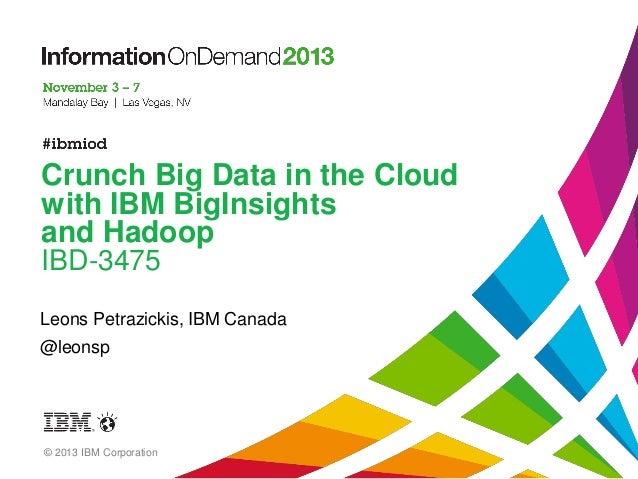 Crunch Big Data in the Cloud with IBM BigInsights and Hadoop IBD-3475 Leons Petrazickis, IBM Canada  @leonsp  © 2013 IBM C...