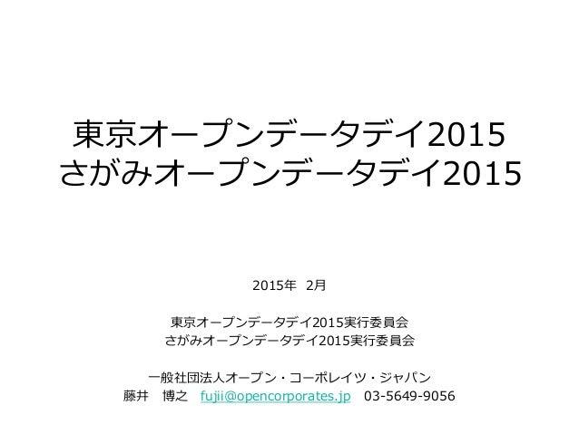 東京オープンデータデイ2015 さがみオープンデータデイ2015 2015年 2月 東京オープンデータデイ2015実行委員会 さがみオープンデータデイ2015実行委員会 一般社団法人オープン・コーポレイツ・ジャパン 藤井 博之 fujii@op...