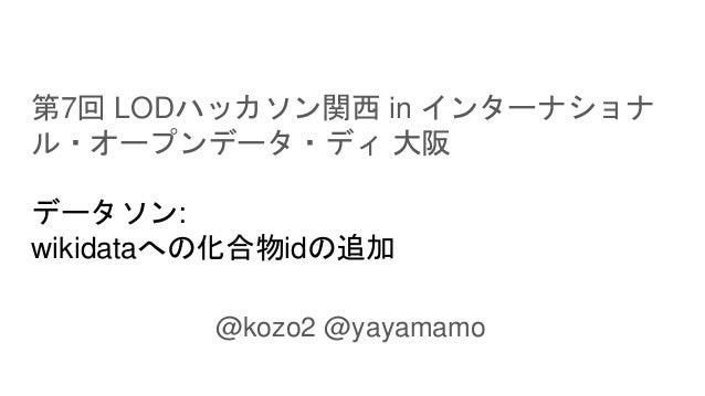 第7回 LODハッカソン関西 in インターナショナ ル・オープンデータ・ディ 大阪 データソン: wikidataへの化合物idの追加 @kozo2 @yayamamo