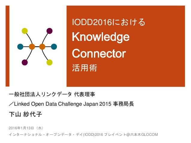 IODD2016における 活用術 一般社団法人リンクデータ 代表理事 /Linked Open Data Challenge Japan 2015 事務局長 下山 紗代子 2016年1月13日(水) インターナショナル・オープンデータ・デイ(I...