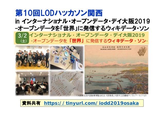 第10回LODハッカソン関西 in インターナショナル・オープンデータ・デイ大阪2019 -オープンデータを「世界」に発信するウィキデータ・ソン 資料共有 https://tinyurl.com/iodd2019osaka