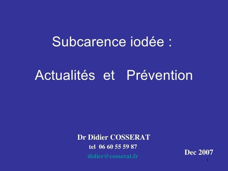 Subcarence iodée :    Actualités  et  Prévention   Dr Didier COSSERAT tel  06 60 55 59 87 didier @ cosserat . fr Dec 2007