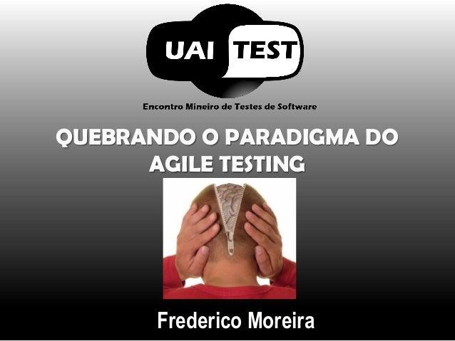 QUEBRANDO O PARADIGMA DO AGILE TESTINGFrederico Moreira