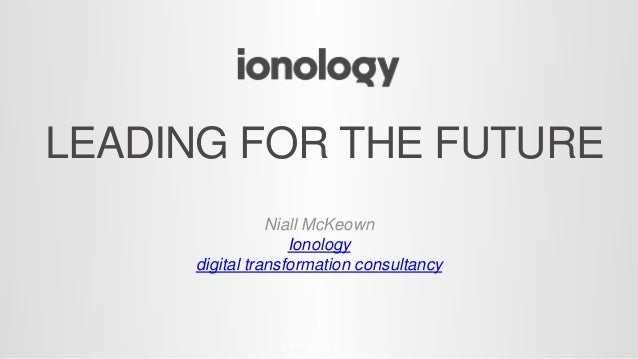 LEADING FOR THE FUTURE © All Rights Reserved Niall McKeown Ionology digital transformation consultancy