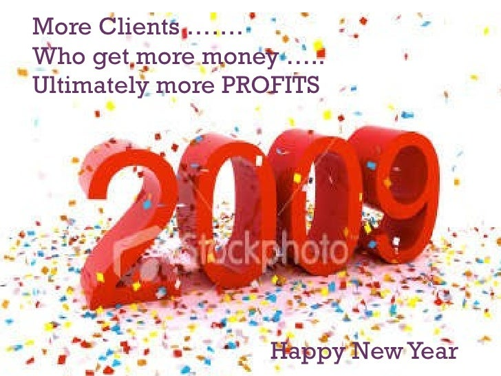 More Clients ……. Who get more money ….. Ultimately more PROFITS   Happy New Year