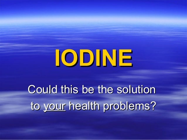 IODINEIODINE Could this be the solutionCould this be the solution toto youryour health problems?health problems?